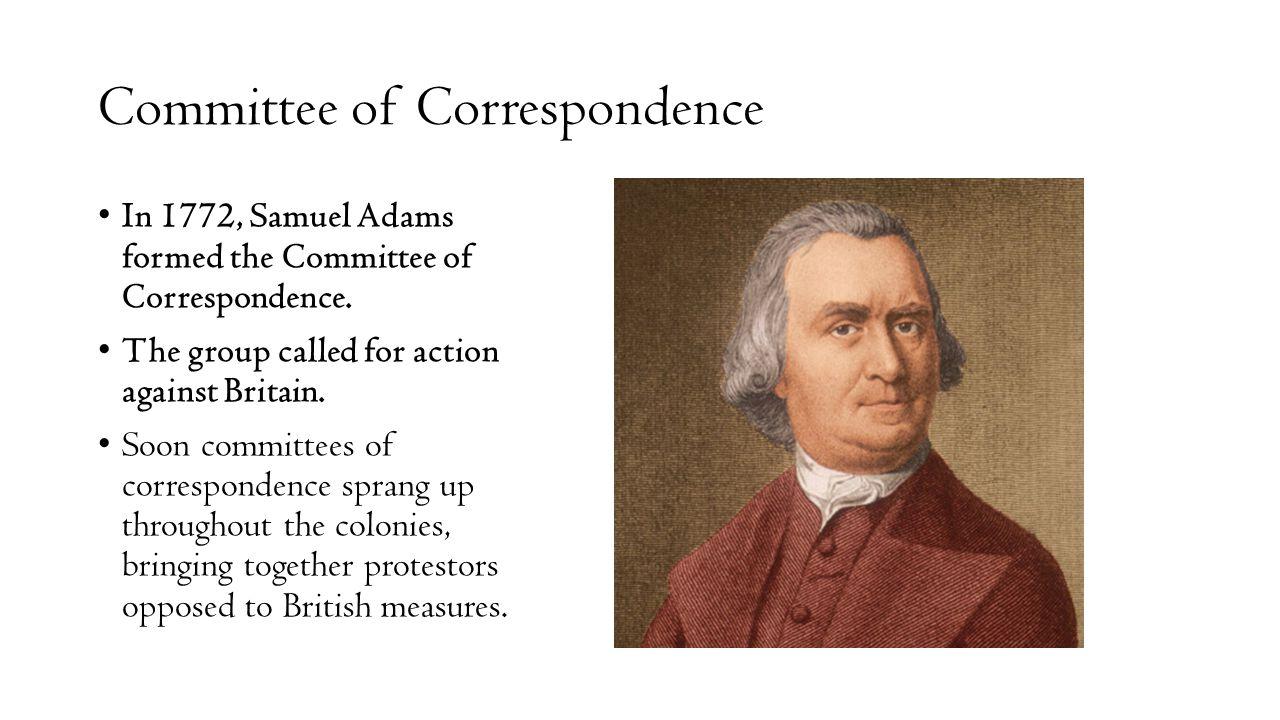Committee of Correspondence In 1772, Samuel Adams formed the Committee of Correspondence. The group called for action against Britain. Soon committees