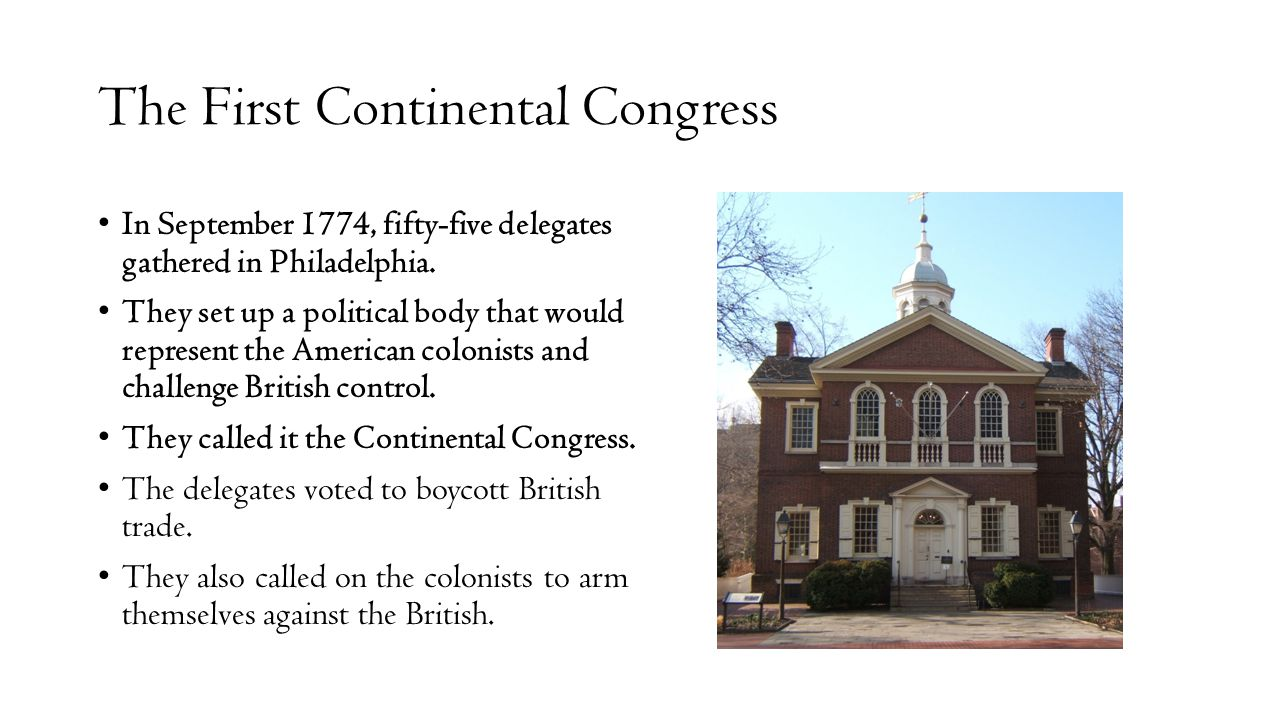 The First Continental Congress In September 1774, fifty-five delegates gathered in Philadelphia. They set up a political body that would represent the