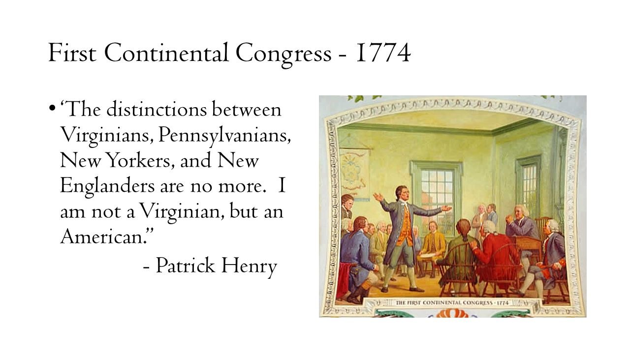 First Continental Congress - 1774 'The distinctions between Virginians, Pennsylvanians, New Yorkers, and New Englanders are no more. I am not a Virgin