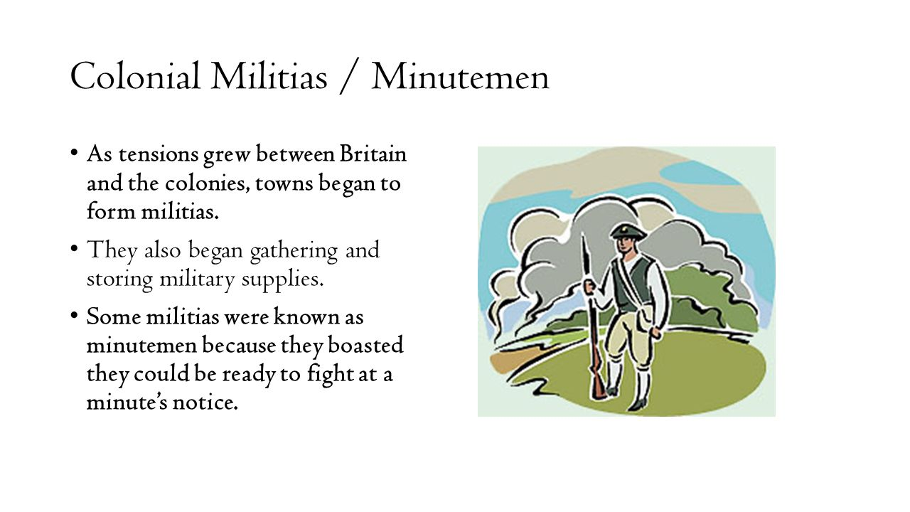 Colonial Militias / Minutemen As tensions grew between Britain and the colonies, towns began to form militias. They also began gathering and storing m