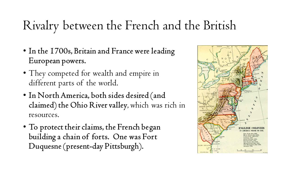 Rivalry between the French and the British In the 1700s, Britain and France were leading European powers. They competed for wealth and empire in diffe
