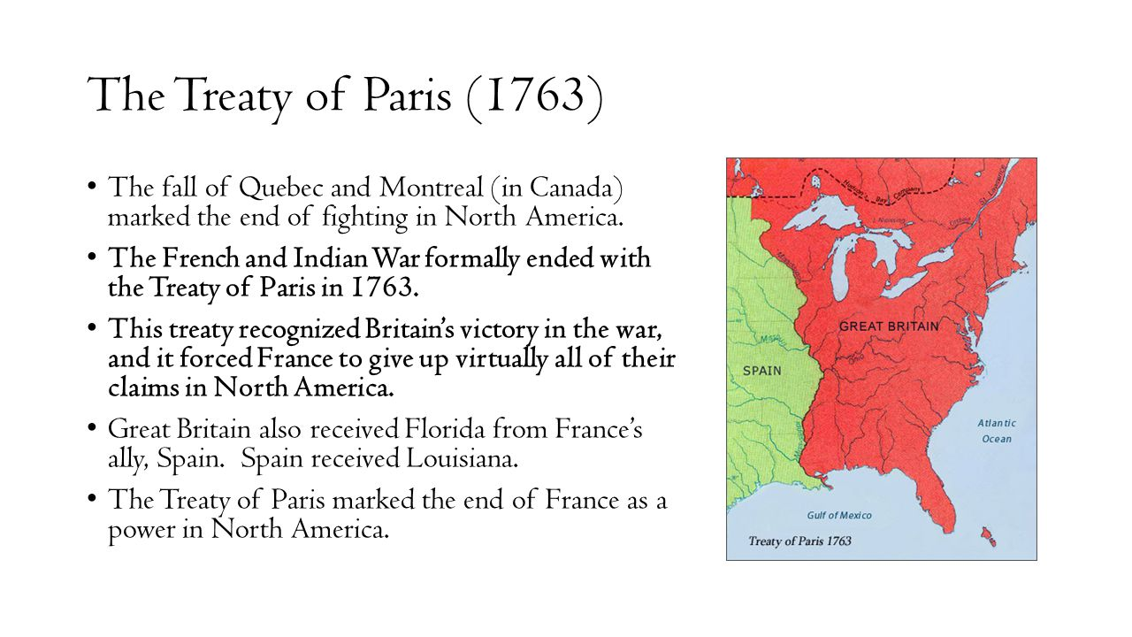 The Treaty of Paris (1763) The fall of Quebec and Montreal (in Canada) marked the end of fighting in North America. The French and Indian War formally