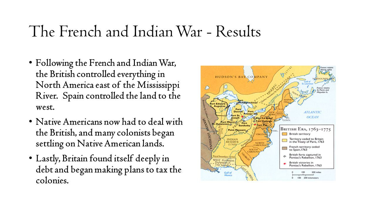The French and Indian War - Results Following the French and Indian War, the British controlled everything in North America east of the Mississippi Ri