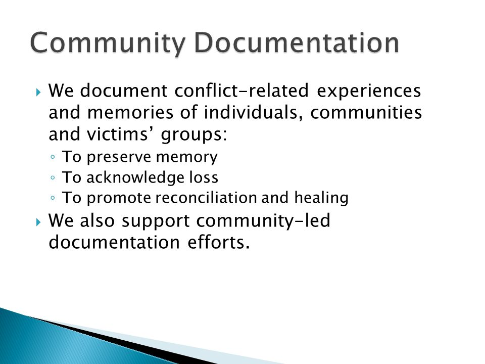  We document conflict-related experiences and memories of individuals, communities and victims' groups: ◦ To preserve memory ◦ To acknowledge loss ◦ To promote reconciliation and healing  We also support community-led documentation efforts.