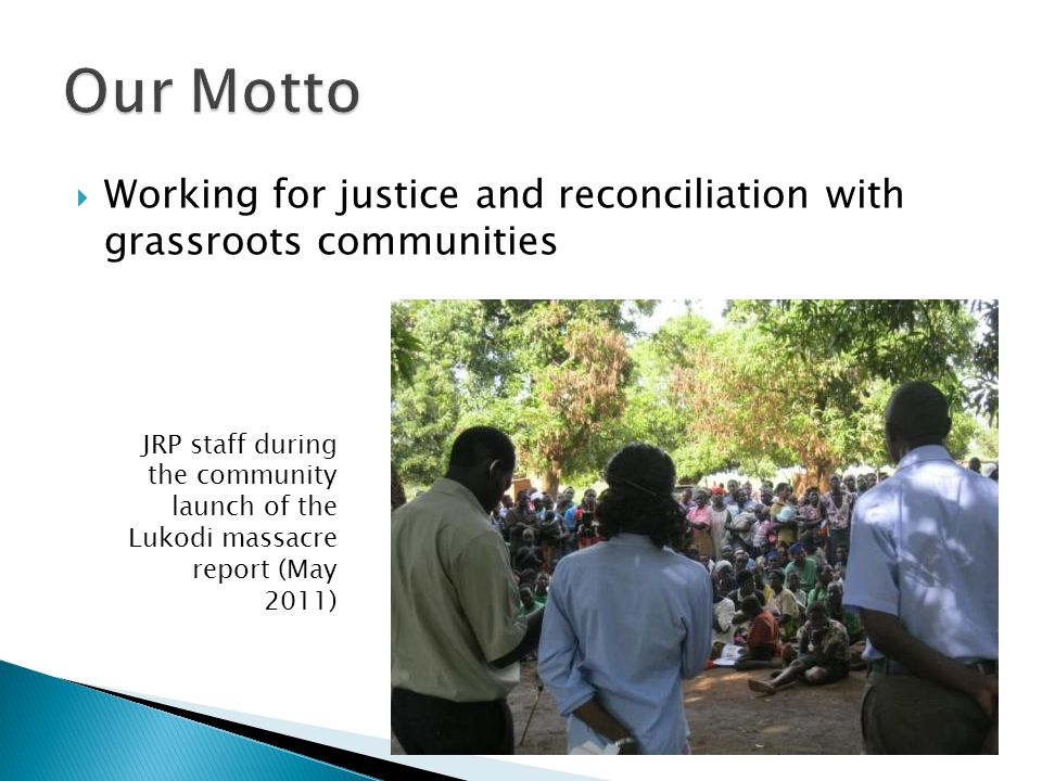  Working for justice and reconciliation with grassroots communities JRP staff during the community launch of the Lukodi massacre report (May 2011)