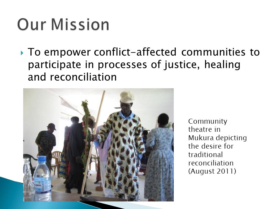  To empower conflict-affected communities to participate in processes of justice, healing and reconciliation Community theatre in Mukura depicting the desire for traditional reconciliation (August 2011)