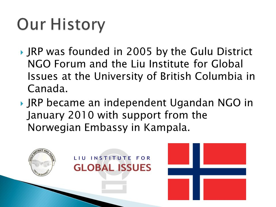  JRP was founded in 2005 by the Gulu District NGO Forum and the Liu Institute for Global Issues at the University of British Columbia in Canada.