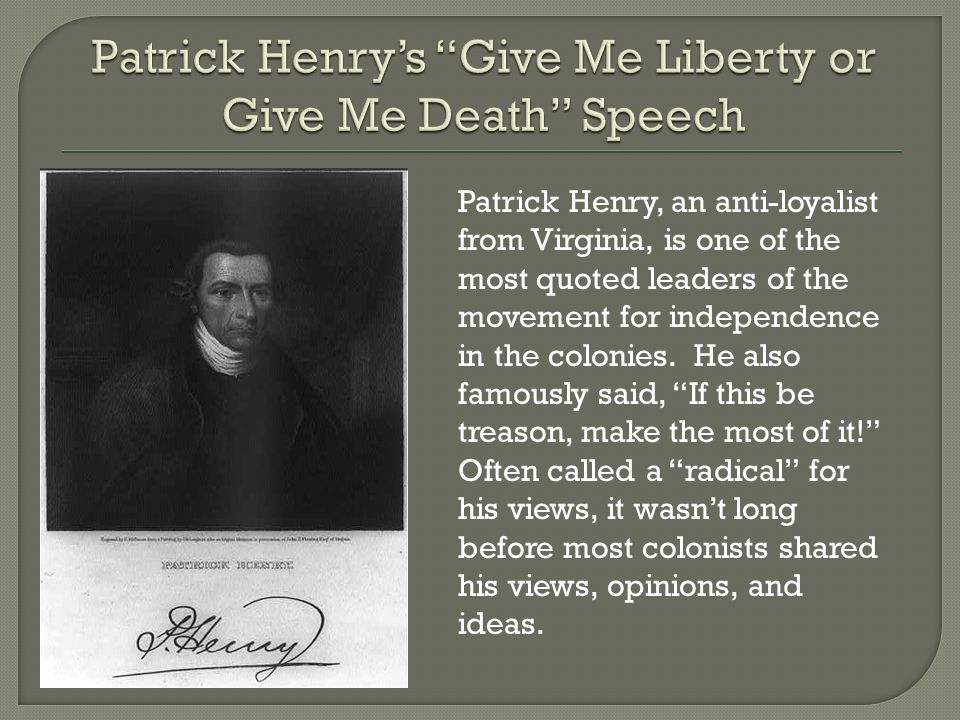Patrick Henry, an anti-loyalist from Virginia, is one of the most quoted leaders of the movement for independence in the colonies.
