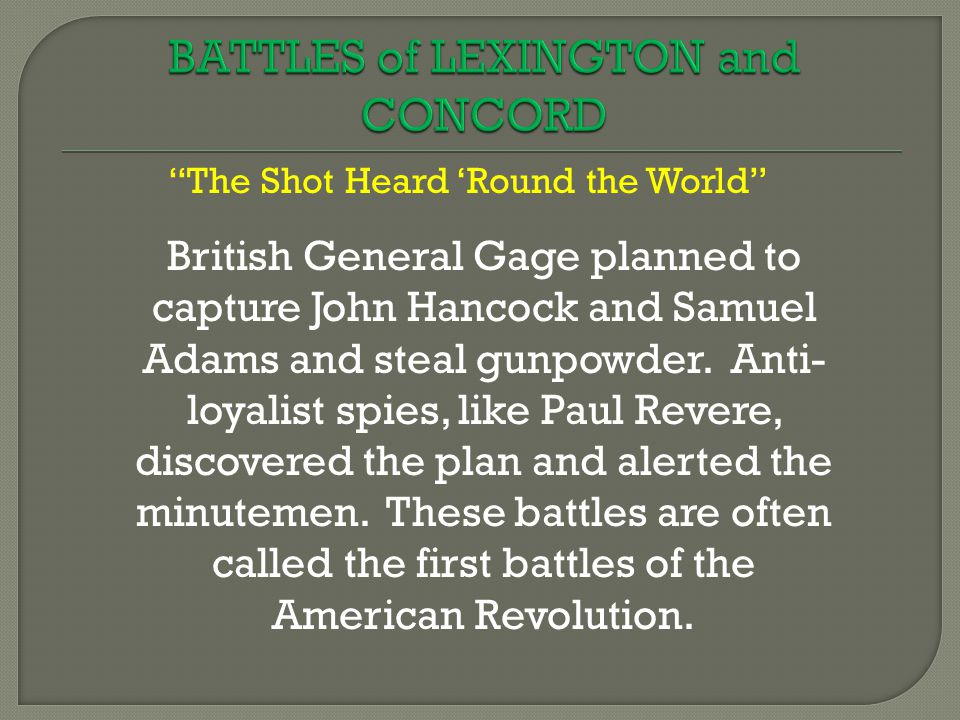 The Shot Heard 'Round the World British General Gage planned to capture John Hancock and Samuel Adams and steal gunpowder.