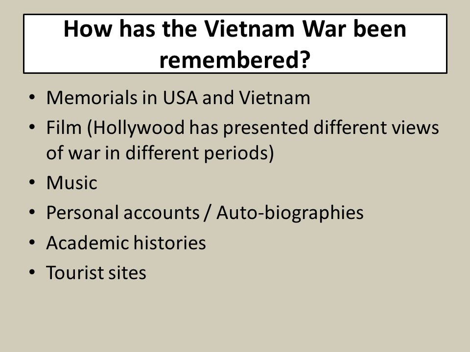 How has the Vietnam War been remembered? Memorials in USA and Vietnam Film (Hollywood has presented different views of war in different periods) Music