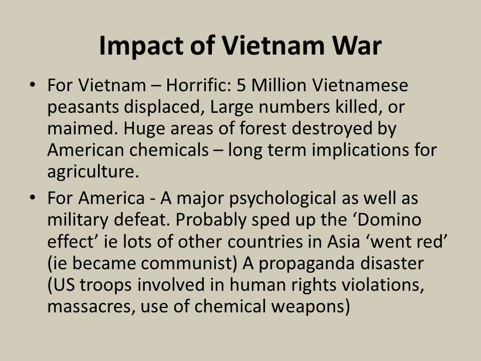 Impact of Vietnam War For Vietnam – Horrific: 5 Million Vietnamese peasants displaced, Large numbers killed, or maimed. Huge areas of forest destroyed