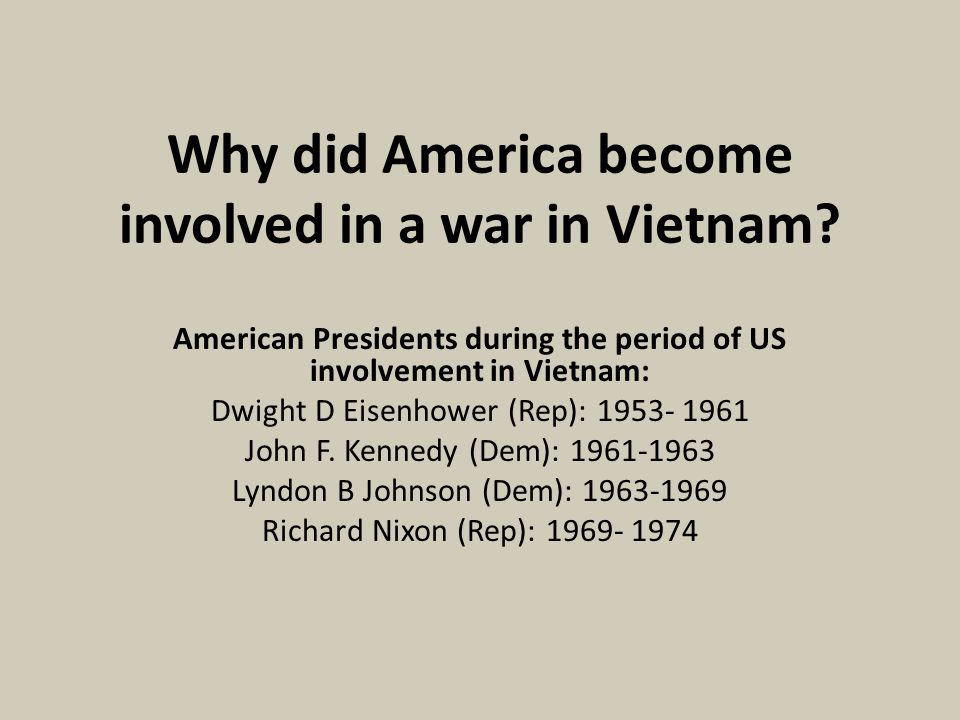 Why did America become involved in a war in Vietnam? American Presidents during the period of US involvement in Vietnam: Dwight D Eisenhower (Rep): 19