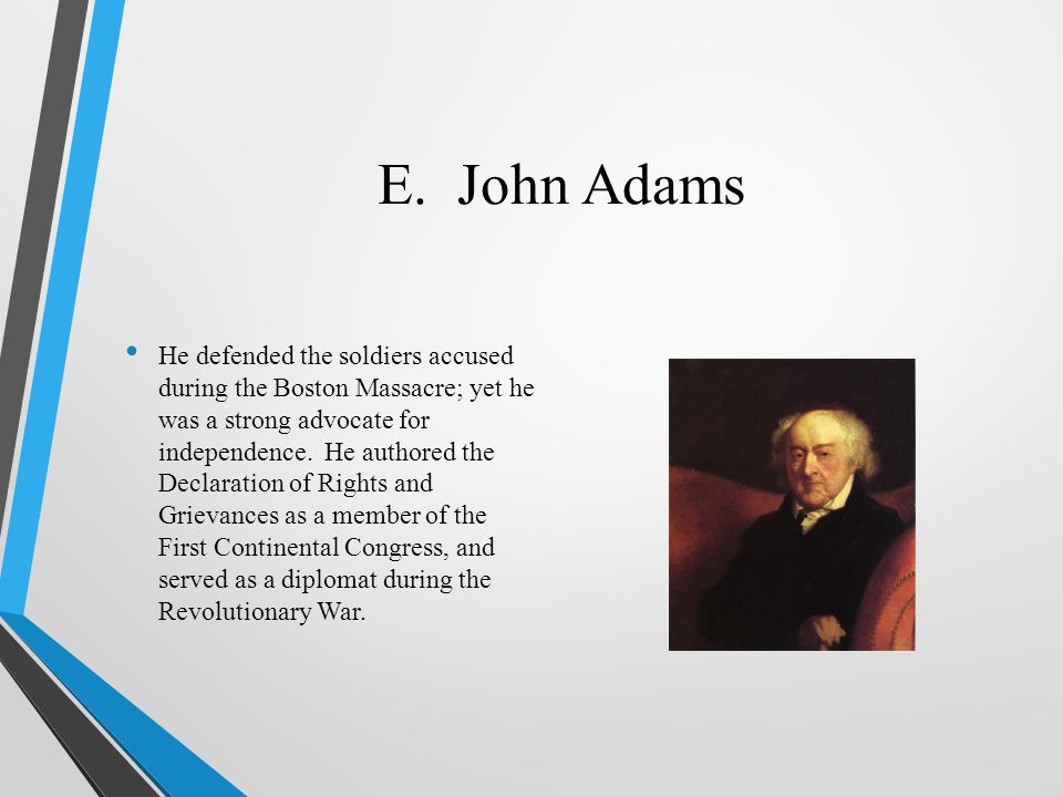 E. John Adams He defended the soldiers accused during the Boston Massacre; yet he was a strong advocate for independence. He authored the Declaration