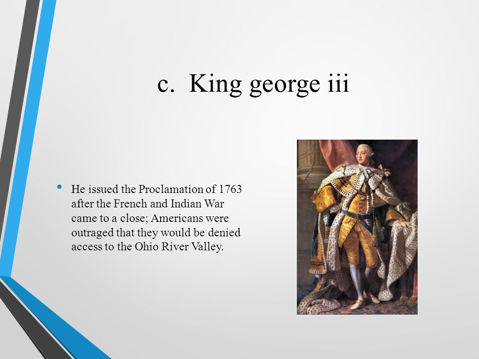 c. King george iii He issued the Proclamation of 1763 after the French and Indian War came to a close; Americans were outraged that they would be deni