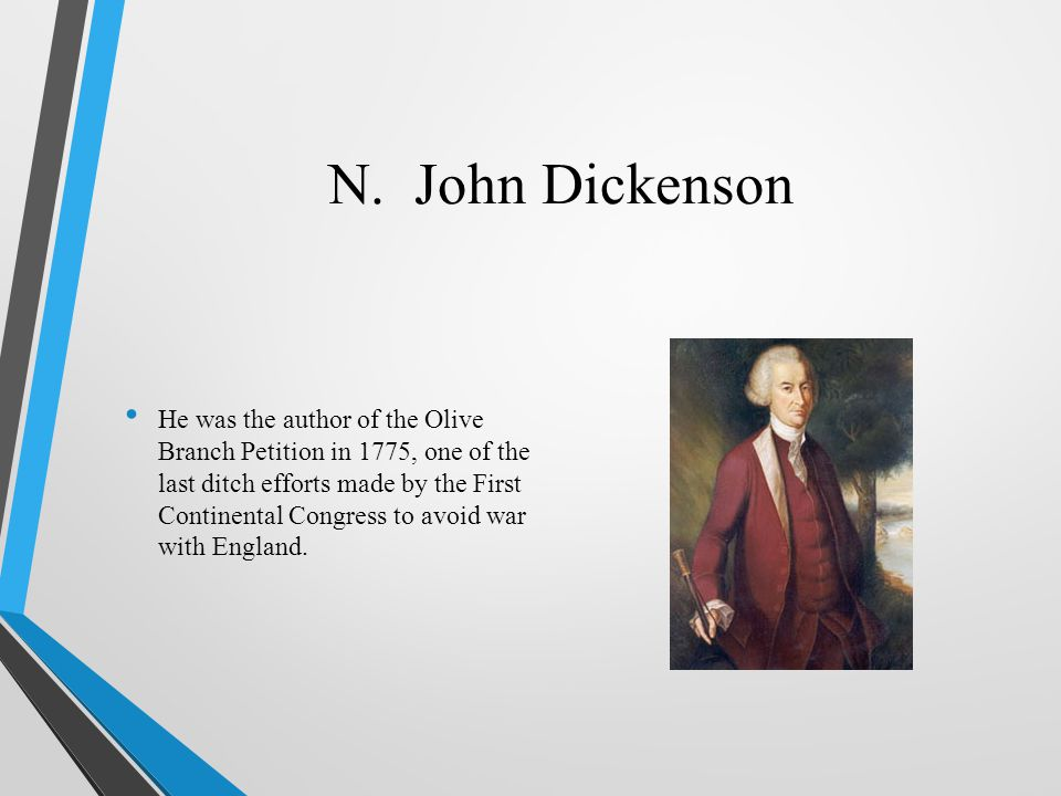 N. John Dickenson He was the author of the Olive Branch Petition in 1775, one of the last ditch efforts made by the First Continental Congress to avoi