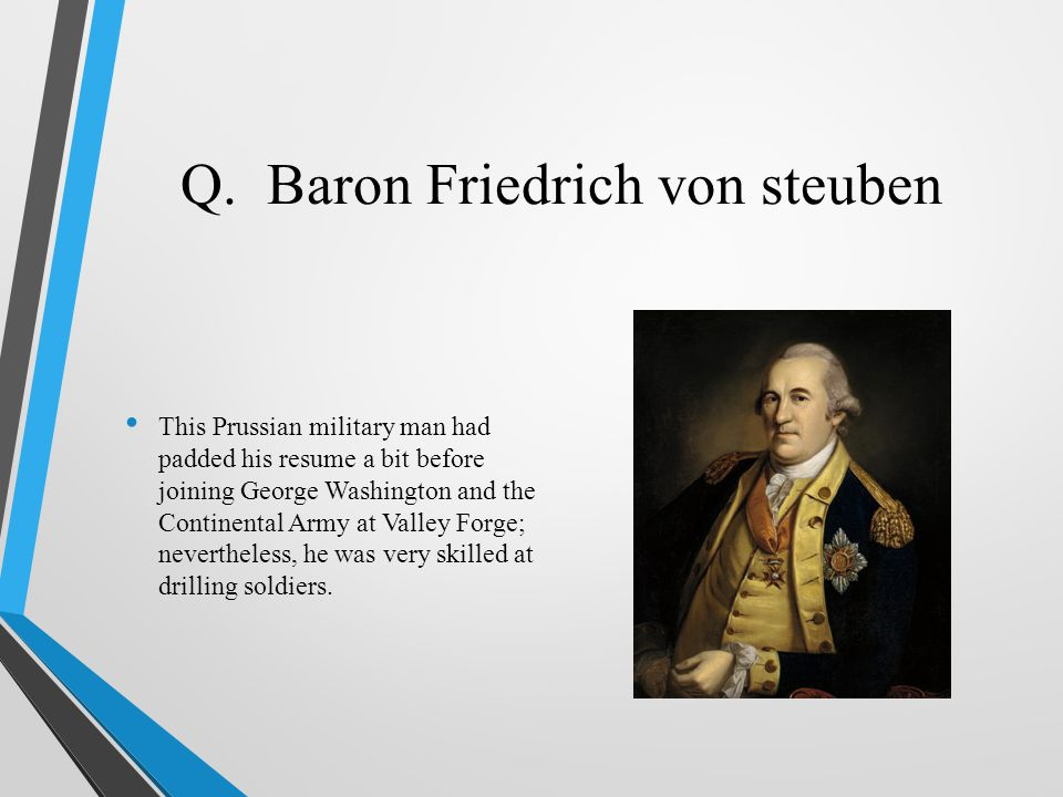 Q. Baron Friedrich von steuben This Prussian military man had padded his resume a bit before joining George Washington and the Continental Army at Val