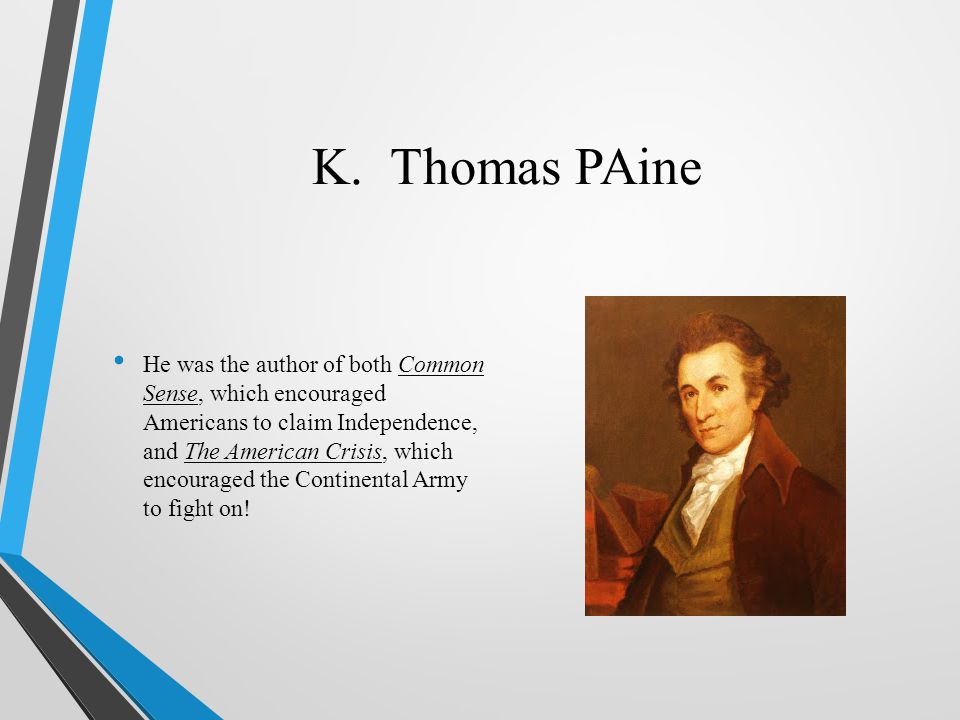 K. Thomas PAine He was the author of both Common Sense, which encouraged Americans to claim Independence, and The American Crisis, which encouraged th