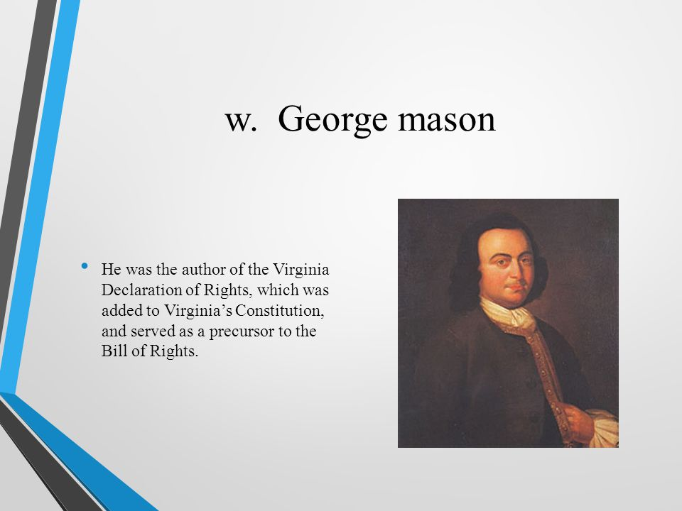 w. George mason He was the author of the Virginia Declaration of Rights, which was added to Virginia's Constitution, and served as a precursor to the