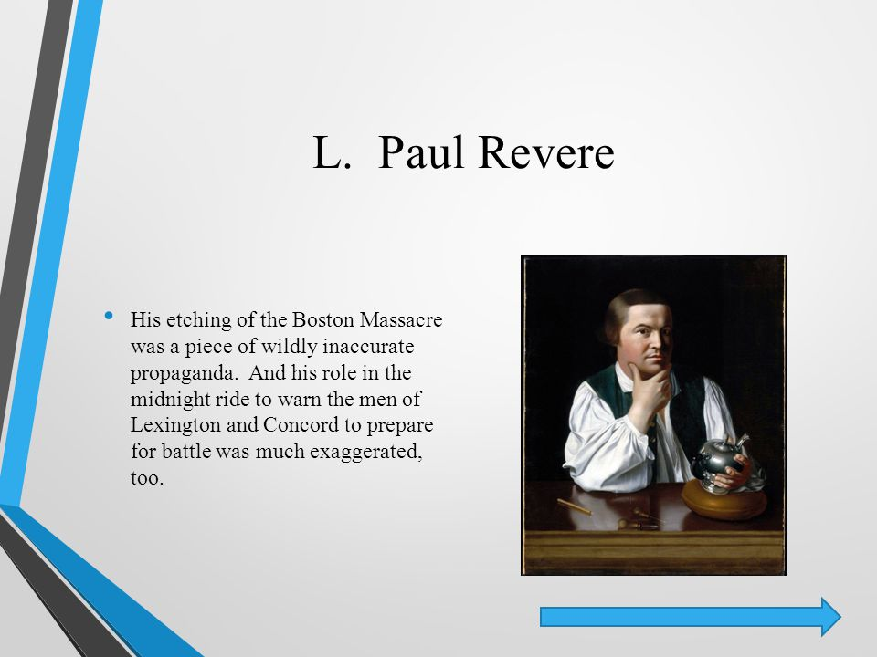 L. Paul Revere His etching of the Boston Massacre was a piece of wildly inaccurate propaganda. And his role in the midnight ride to warn the men of Le