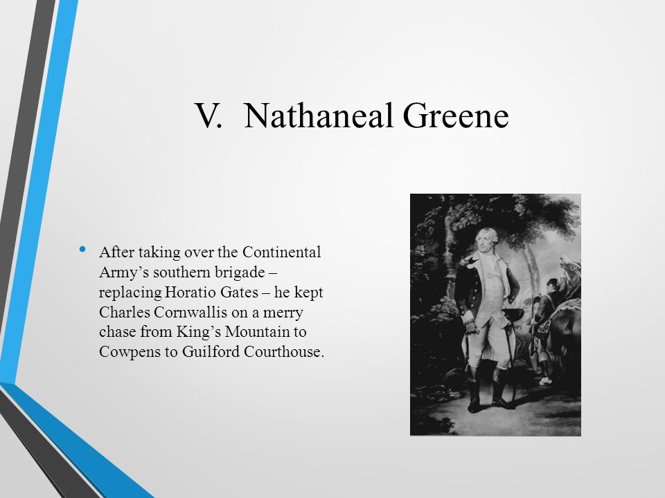 V. Nathaneal Greene After taking over the Continental Army's southern brigade – replacing Horatio Gates – he kept Charles Cornwallis on a merry chase