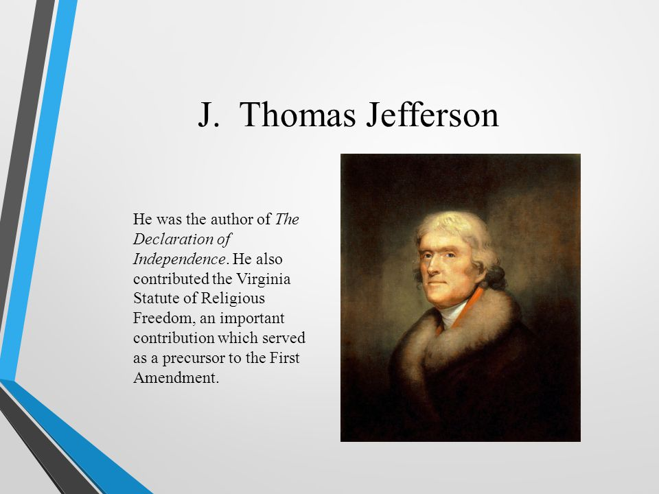 J. Thomas Jefferson He was the author of The Declaration of Independence. He also contributed the Virginia Statute of Religious Freedom, an important