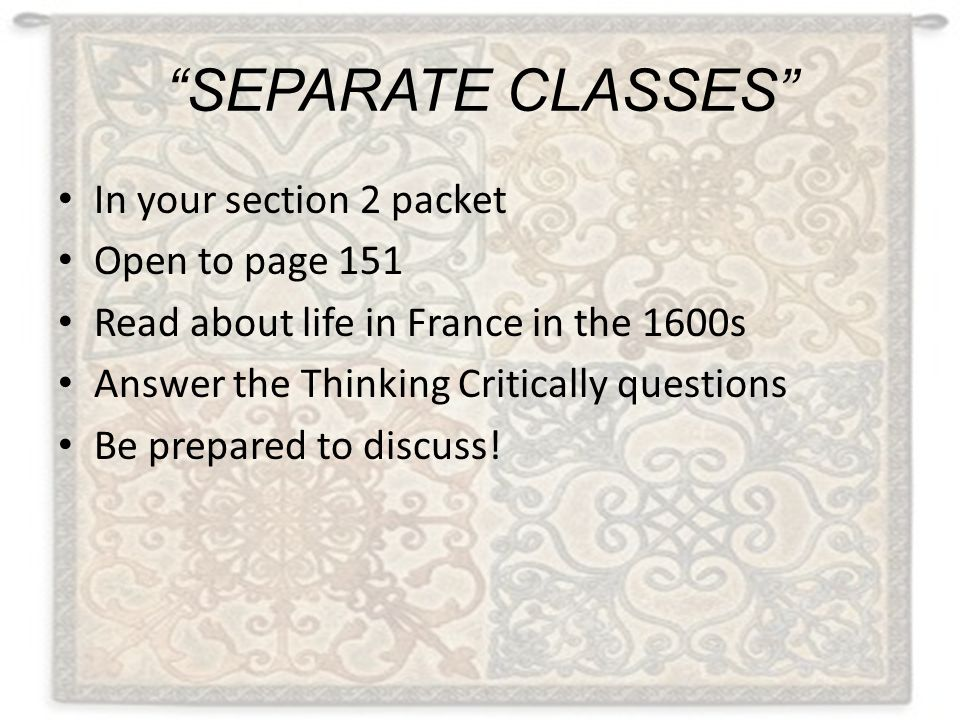 """""""SEPARATE CLASSES"""" In your section 2 packet Open to page 151 Read about life in France in the 1600s Answer the Thinking Critically questions Be prepar"""
