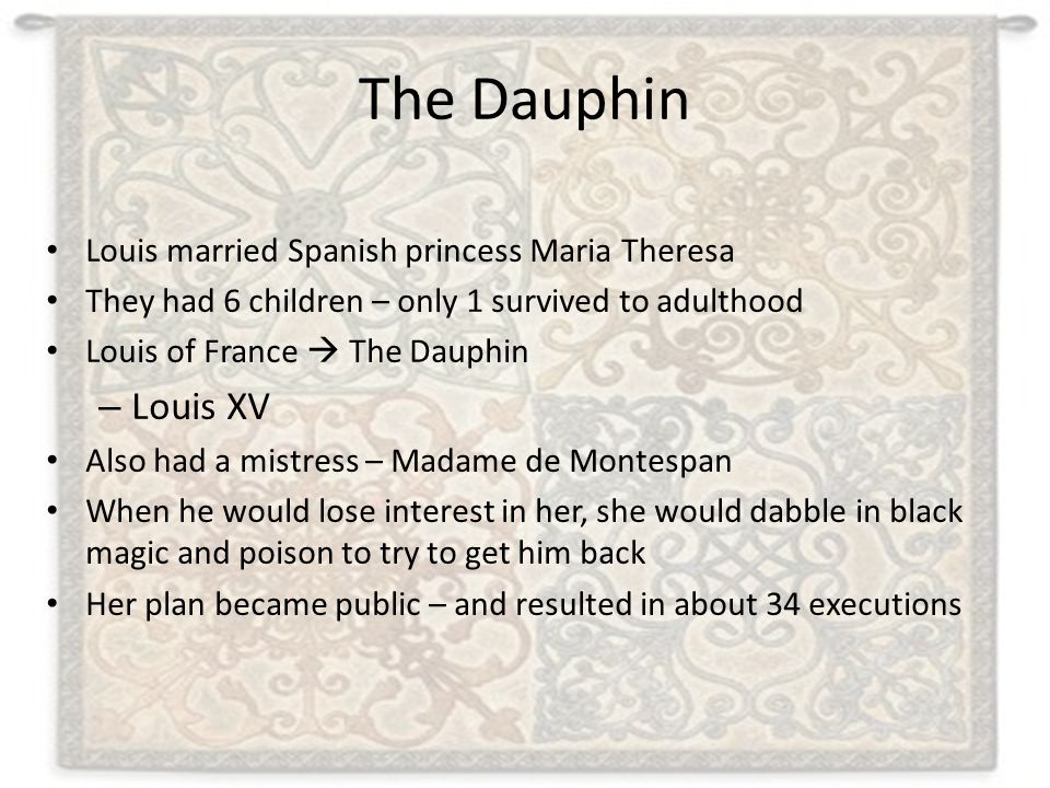 The Dauphin Louis married Spanish princess Maria Theresa They had 6 children – only 1 survived to adulthood Louis of France  The Dauphin – Louis XV A