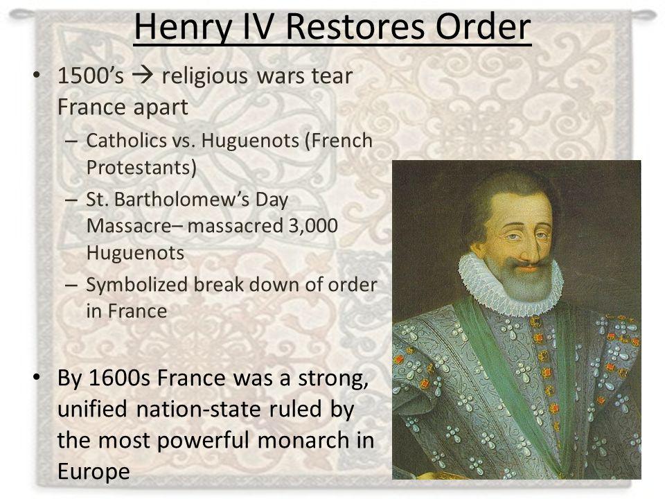 Henry IV Restores Order 1500's  religious wars tear France apart – Catholics vs. Huguenots (French Protestants) – St. Bartholomew's Day Massacre– mas