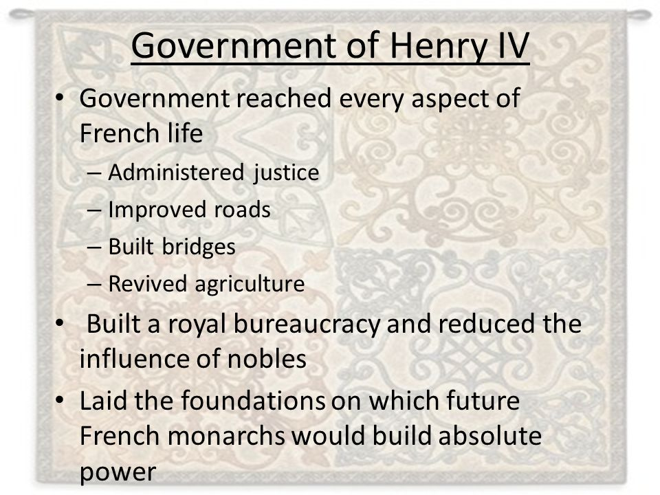Government of Henry IV Government reached every aspect of French life – Administered justice – Improved roads – Built bridges – Revived agriculture Bu