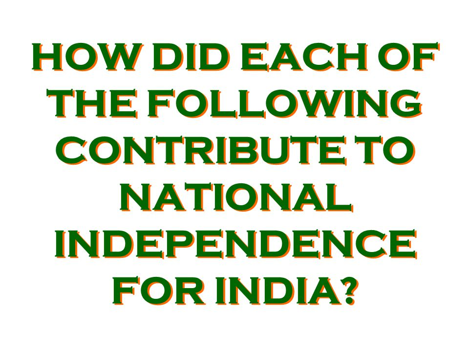 HOW DID EACH OF THE FOLLOWING CONTRIBUTE TO NATIONAL INDEPENDENCE FOR INDIA?