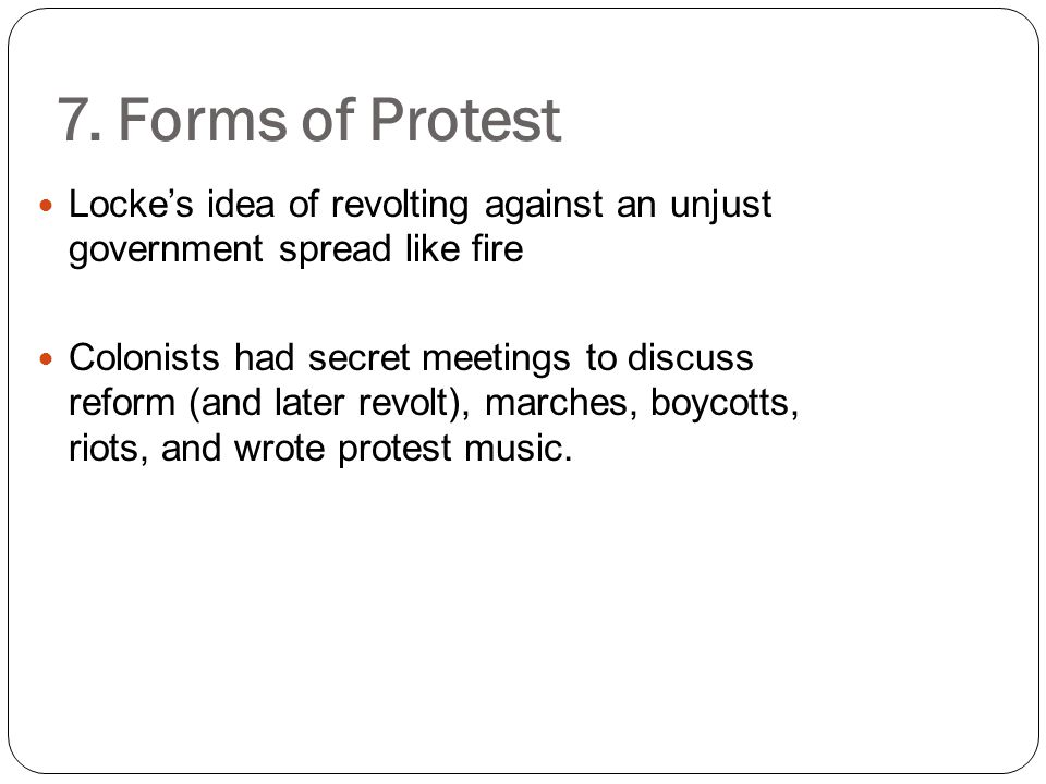 7. Forms of Protest Locke's idea of revolting against an unjust government spread like fire Colonists had secret meetings to discuss reform (and later