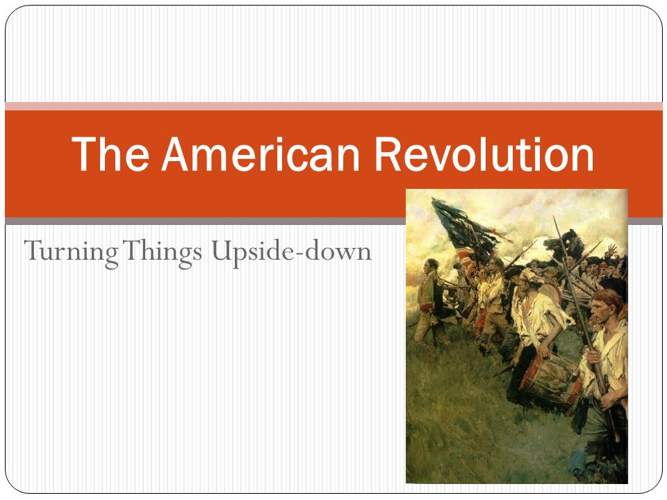 Turning Things Upside-down The American Revolution