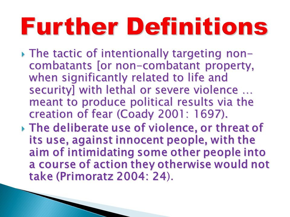  The tactic of intentionally targeting non- combatants [or non-combatant property, when significantly related to life and security] with lethal or severe violence … meant to produce political results via the creation of fear (Coady 2001: 1697).