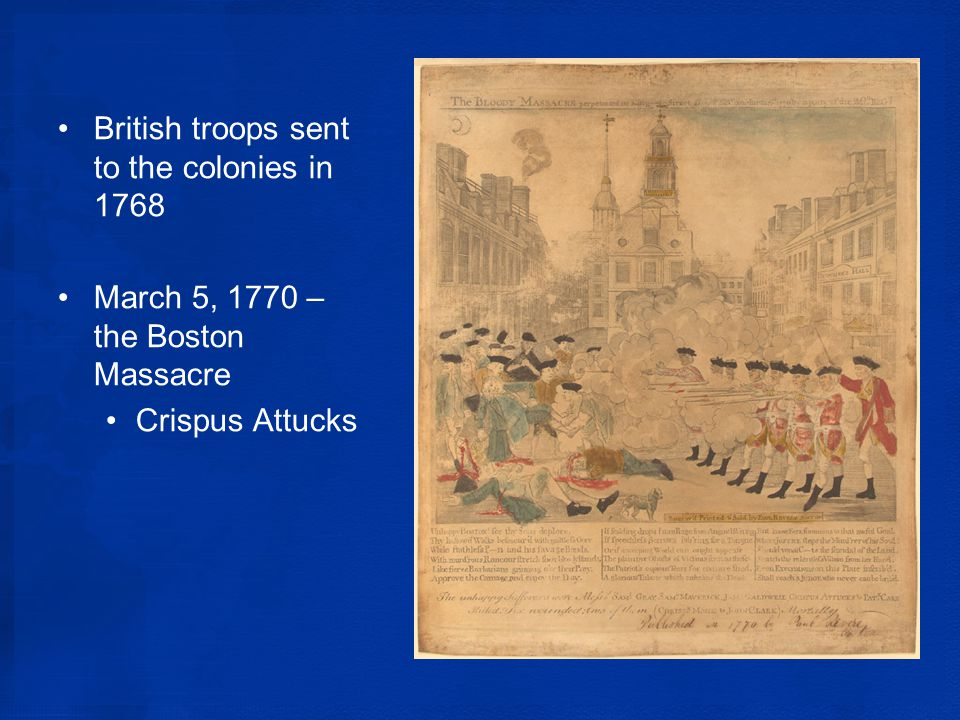 British troops sent to the colonies in 1768 March 5, 1770 – the Boston Massacre Crispus Attucks