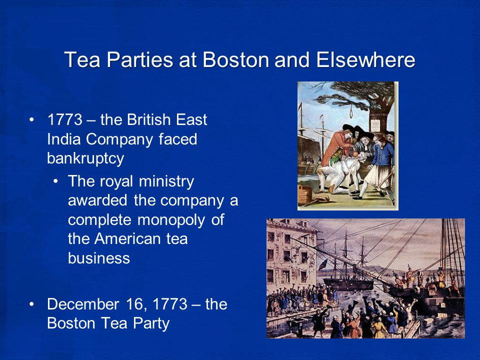 Tea Parties at Boston and Elsewhere 1773 – the British East India Company faced bankruptcy The royal ministry awarded the company a complete monopoly of the American tea business December 16, 1773 – the Boston Tea Party