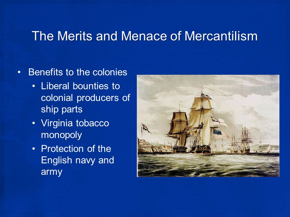 The Merits and Menace of Mercantilism Benefits to the colonies Liberal bounties to colonial producers of ship parts Virginia tobacco monopoly Protection of the English navy and army