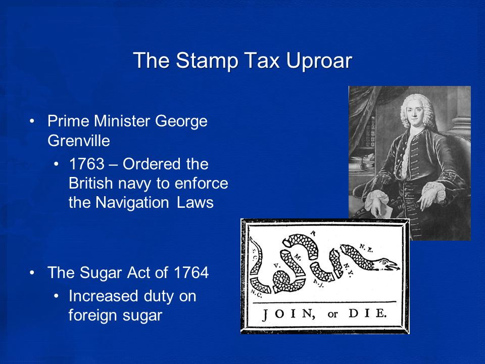 The Stamp Tax Uproar Prime Minister George Grenville 1763 – Ordered the British navy to enforce the Navigation Laws The Sugar Act of 1764 Increased duty on foreign sugar