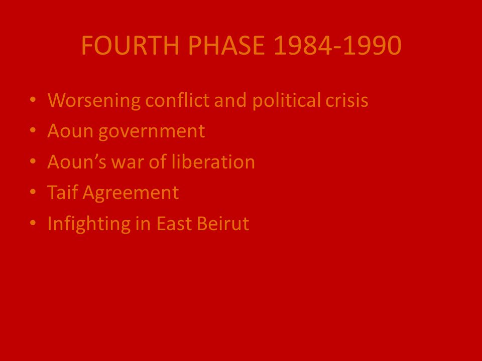 FOURTH PHASE 1984-1990 Worsening conflict and political crisis Aoun government Aoun's war of liberation Taif Agreement Infighting in East Beirut