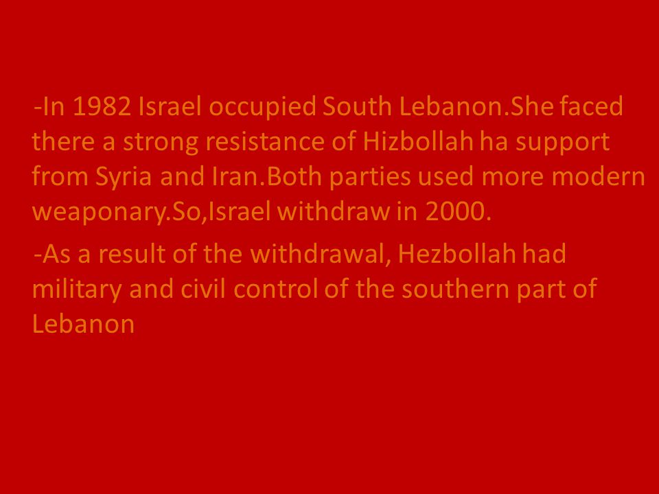 -In 1982 Israel occupied South Lebanon.She faced there a strong resistance of Hizbollah ha support from Syria and Iran.Both parties used more modern w