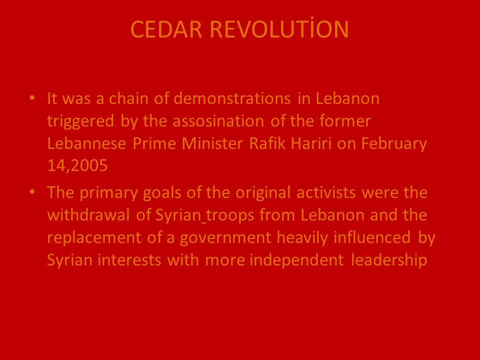 CEDAR REVOLUTİON It was a chain of demonstrations in Lebanon triggered by the assosination of the former Lebannese Prime Minister Rafik Hariri on Febr