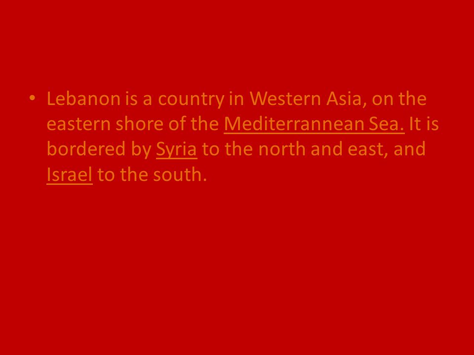 Lebanon is a country in Western Asia, on the eastern shore of the Mediterrannean Sea. It is bordered by Syria to the north and east, and Israel to the
