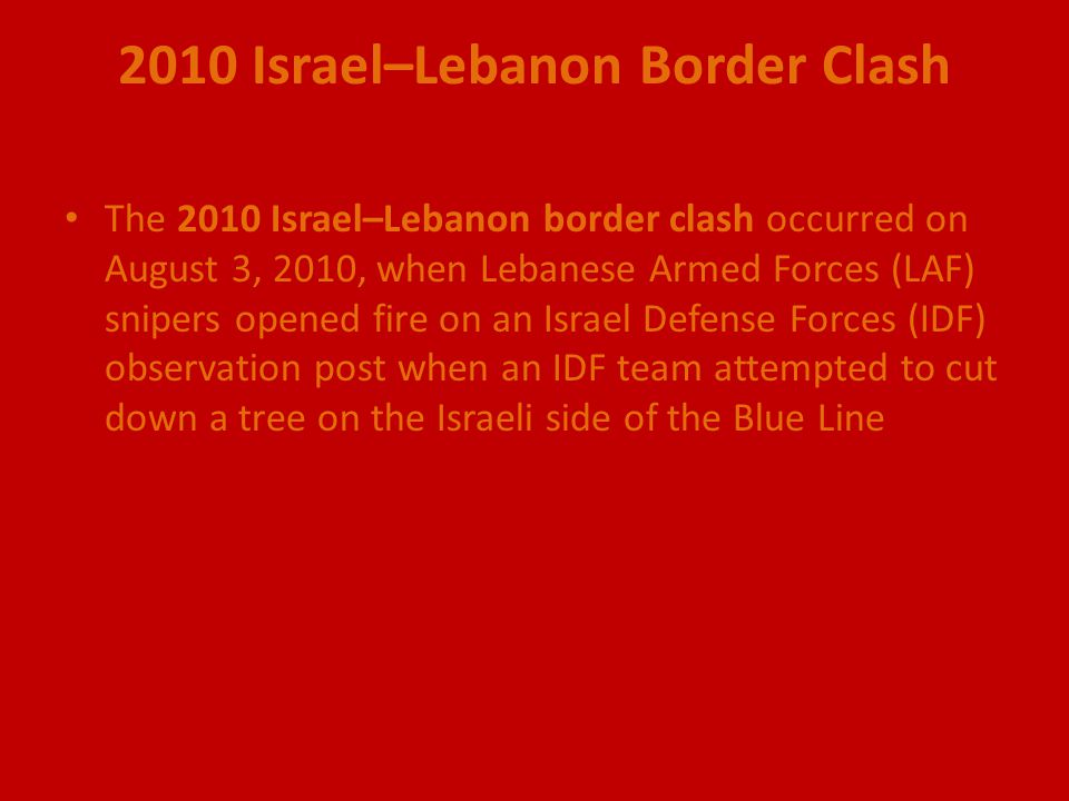 2010 Israel–Lebanon Border Clash The 2010 Israel–Lebanon border clash occurred on August 3, 2010, when Lebanese Armed Forces (LAF) snipers opened fire