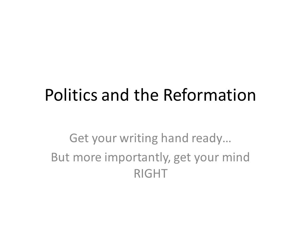 Politics and the Reformation Get your writing hand ready… But more importantly, get your mind RIGHT