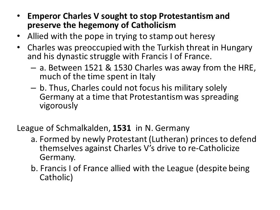 Emperor Charles V sought to stop Protestantism and preserve the hegemony of Catholicism Allied with the pope in trying to stamp out heresy Charles was preoccupied with the Turkish threat in Hungary and his dynastic struggle with Francis I of France.