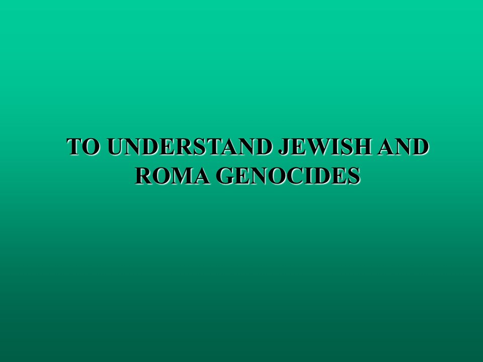 TO UNDERSTAND JEWISH AND ROMA GENOCIDES