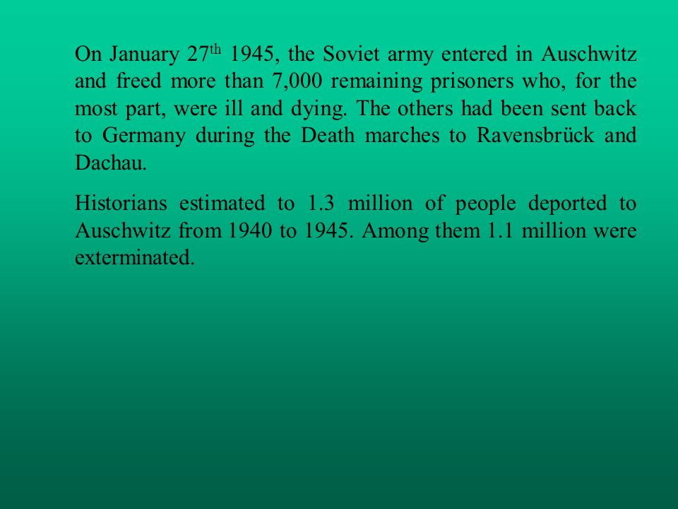On January 27 th 1945, the Soviet army entered in Auschwitz and freed more than 7,000 remaining prisoners who, for the most part, were ill and dying.