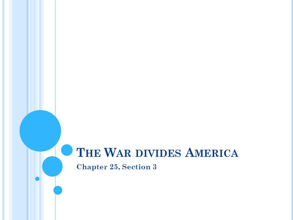 Chapter 25, Section 3 T HE W AR DIVIDES A MERICA