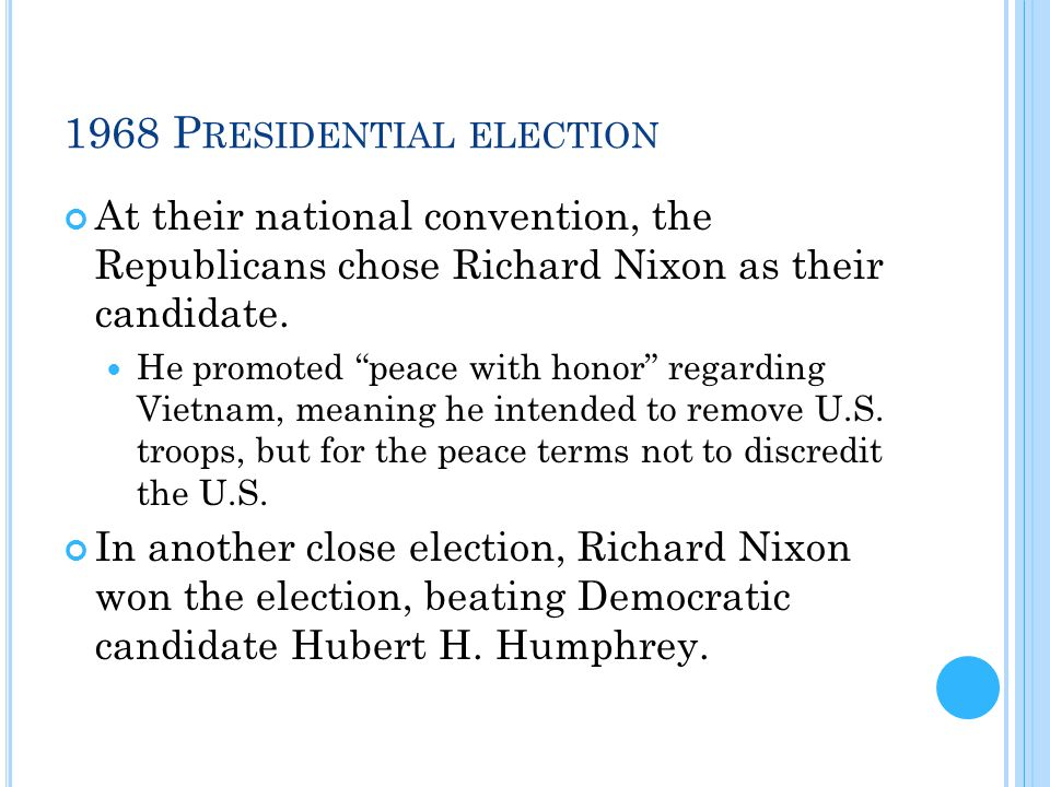 """1968 P RESIDENTIAL ELECTION At their national convention, the Republicans chose Richard Nixon as their candidate. He promoted """"peace with honor"""" regar"""