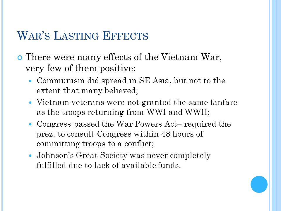 W AR ' S L ASTING E FFECTS There were many effects of the Vietnam War, very few of them positive: Communism did spread in SE Asia, but not to the extent that many believed; Vietnam veterans were not granted the same fanfare as the troops returning from WWI and WWII; Congress passed the War Powers Act– required the prez.
