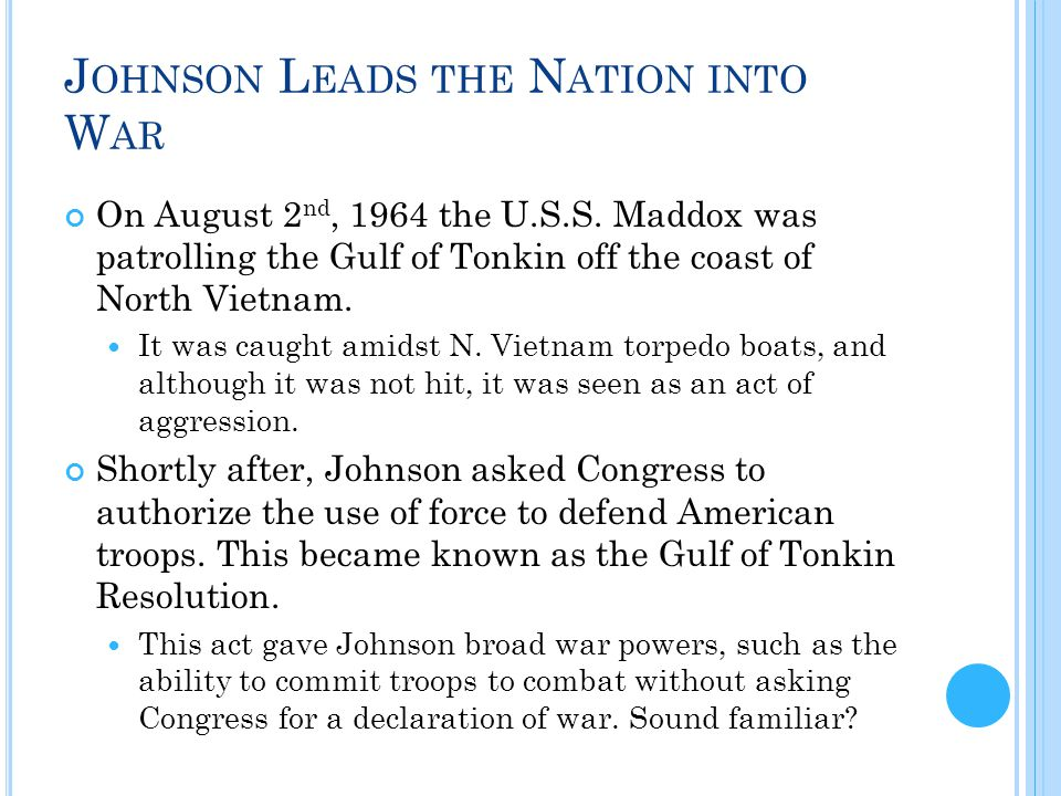 J OHNSON L EADS THE N ATION INTO W AR On August 2 nd, 1964 the U.S.S. Maddox was patrolling the Gulf of Tonkin off the coast of North Vietnam. It was
